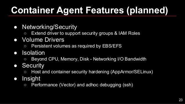 Container Agent Features (planned) ● Networking/Security ○ Extend driver to support security groups & IAM Roles ● Volume D...