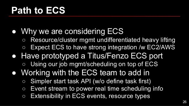 Path to ECS ● Why we are considering ECS ○ Resource/cluster mgmt undifferentiated heavy lifting ○ Expect ECS to have stron...
