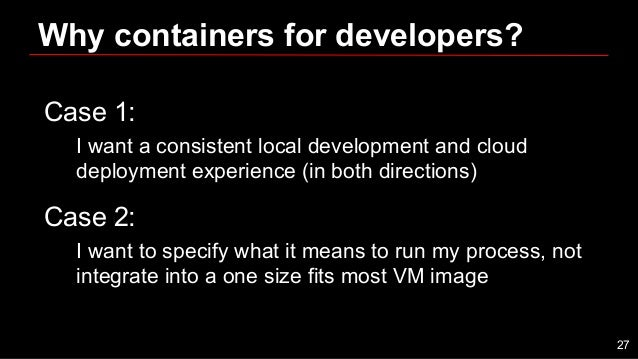 Why containers for developers? Case 1: I want a consistent local development and cloud deployment experience (in both dire...