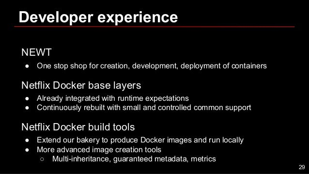 Developer experience NEWT ● One stop shop for creation, development, deployment of containers Netflix Docker base layers ●...