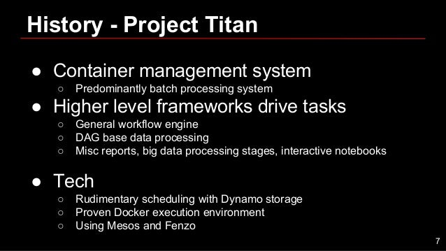 History - Project Titan ● Container management system ○ Predominantly batch processing system ● Higher level frameworks dr...