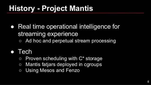 History - Project Mantis ● Real time operational intelligence for streaming experience ○ Ad hoc and perpetual stream proce...