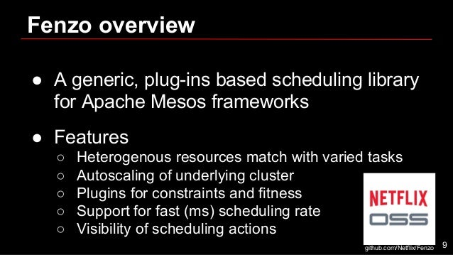 Fenzo overview ● A generic, plug-ins based scheduling library for Apache Mesos frameworks ● Features ○ Heterogenous resour...