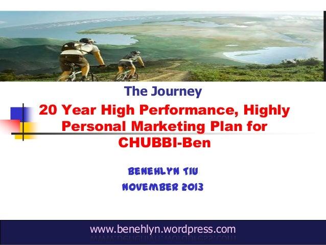 The Journey  20 Year High Performance, Highly Personal Marketing Plan for CHUBBI-Ben Benehlyn Tiu November 2013  www.beneh...