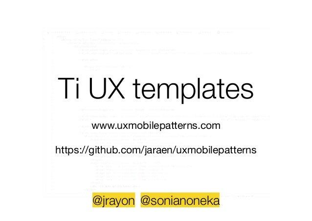 Ti UX templates ! www.uxmobilepatterns.com  ! https://github.com/jaraen/uxmobilepatterns @jrayon @sonianoneka
