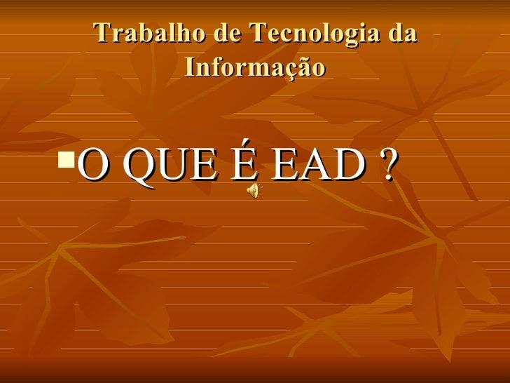 Trabalho de Tecnologia da Informação <ul><li>O QUE É EAD ? </li></ul>