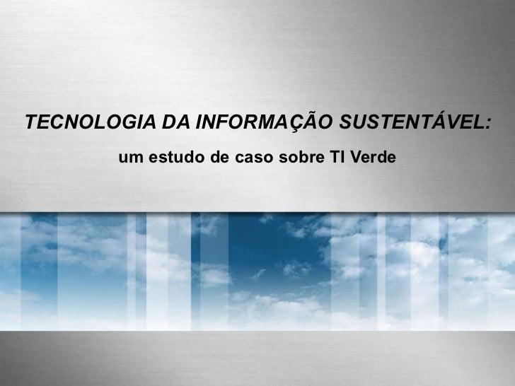 TECNOLOGIA DA INFORMAÇÃO SUSTENTÁVEL: um estudo de caso sobre TI Verde