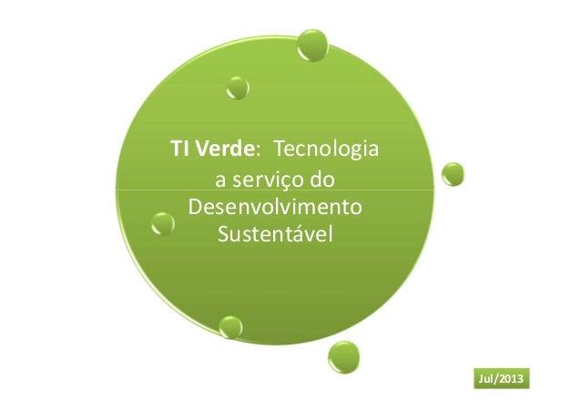 TI Verde: Tecnologia a serviço do Desenvolvimento Sustentável Jul/2013