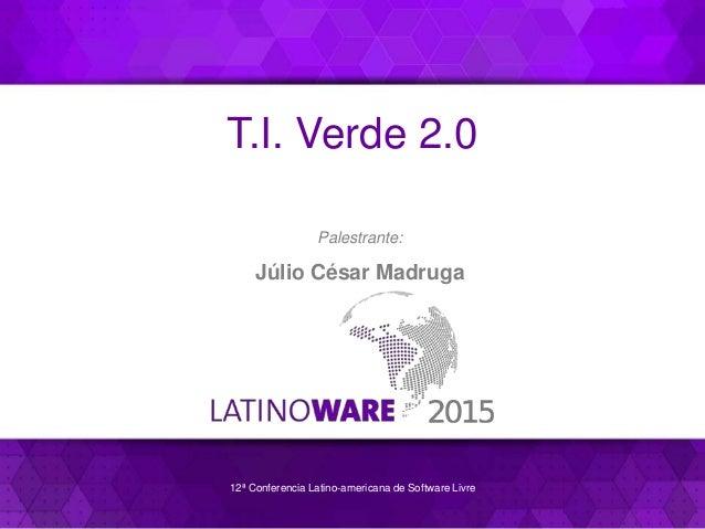 12ª Conferencia Latino-americana de Software Livre T.I. Verde 2.0 Palestrante: Júlio César Madruga