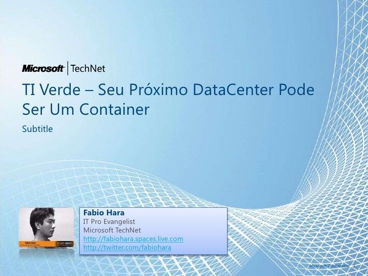 TI Verde – SeuPróximoDataCenterPodeSer Um Container<br />Subtitle<br />1<br />Microsoft Confidential<br />Fabio Hara<br />...