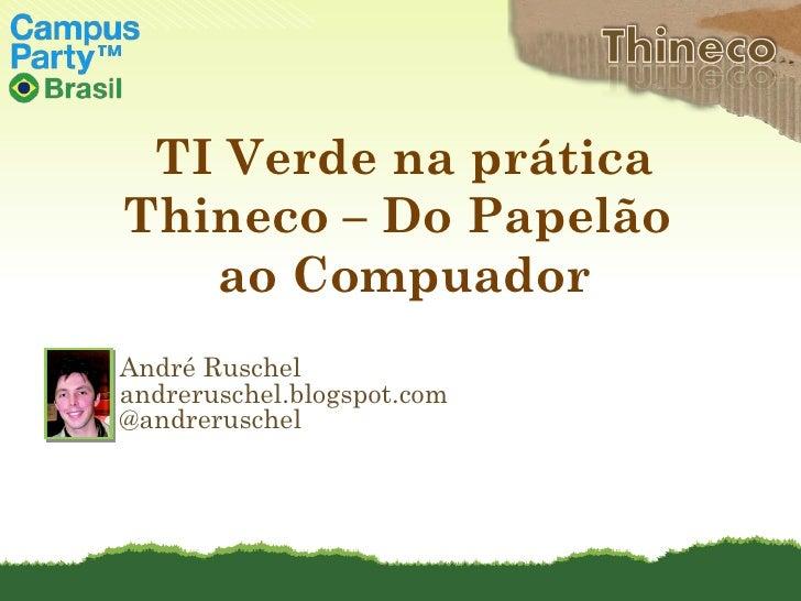 André Ruschel andreruschel.blogspot.com @andreruschel TI Verde na prática Thineco – Do Papelão  ao Compuador