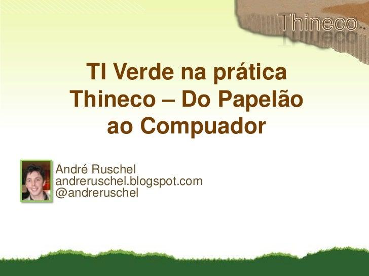 Thineco<br />TI Verde na prática<br />Thineco – Do Papelão <br />ao Compuador<br />André Ruschel<br />andreruschel.blogspo...
