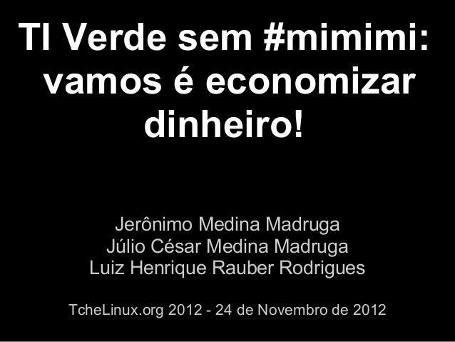 TI Verde sem #mimimi: vamos é economizar       dinheiro!       Jerônimo Medina Madruga      Júlio César Medina Madruga    ...