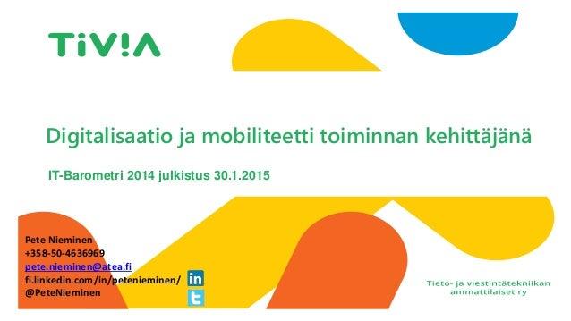 I Digitalisaatio ja mobiliteetti toiminnan kehittäjänä IT-Barometri 2014 julkistus 30.1.2015 Pete Nieminen +358-50-4636969...