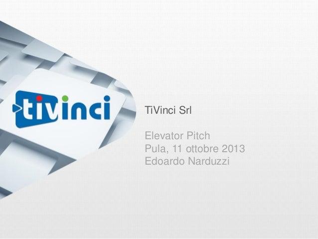 TiVinci Srl Elevator Pitch Pula, 11 ottobre 2013 Edoardo Narduzzi