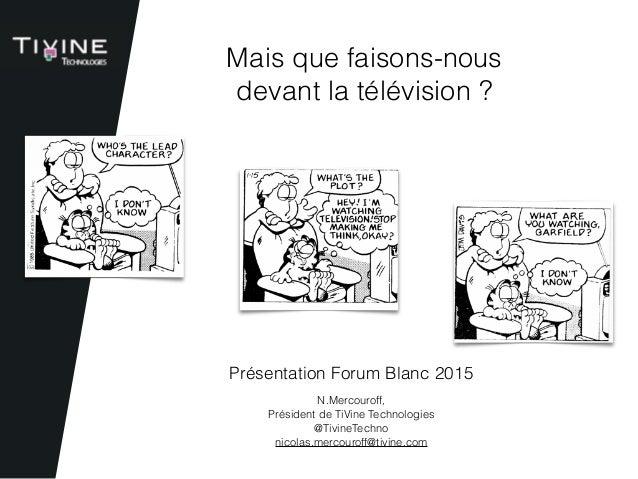 N.Mercouroff,  Président de TiVine Technologies @TivineTechno nicolas.mercouroff@tivine.com Présentation Forum Blanc 2015...