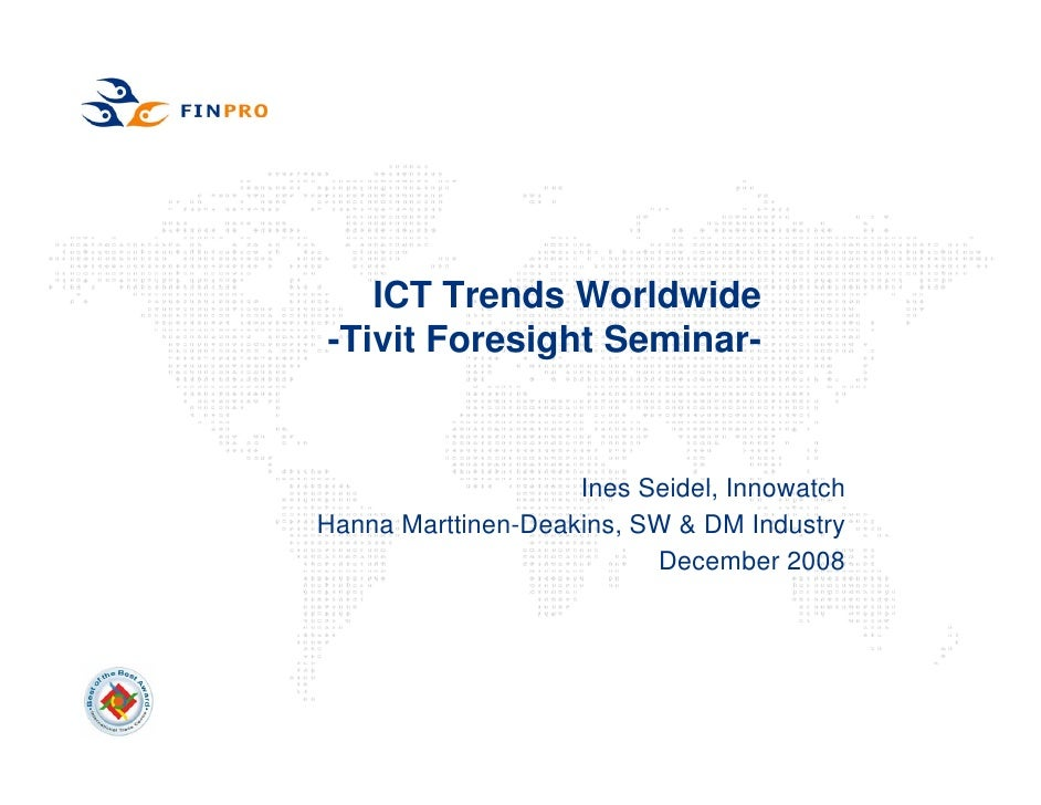 ICT Trends Worldwide -Tivit Foresight Seminar-                       Ines Seidel, Innowatch Hanna Marttinen-Deakins, SW & ...