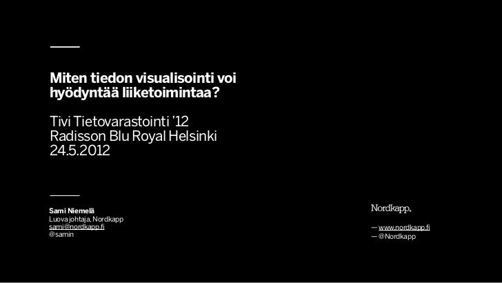 Miten tiedon visualisointi voihyödyntää liiketoimintaa?Tivi Tietovarastointi '12Radisson Blu Royal Helsinki24.5.2012Sami N...