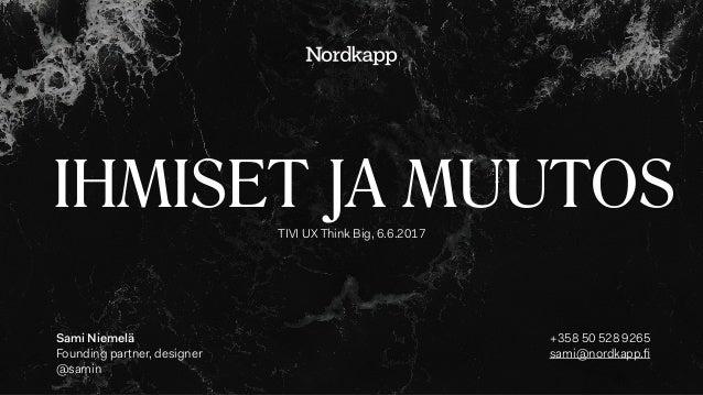 IHMISET JA MUUTOSTIVI UX Think Big, 6.6.2017 Sami Niemelä Founding partner, designer @samin +358 50 528 9265 sami@nordkap...