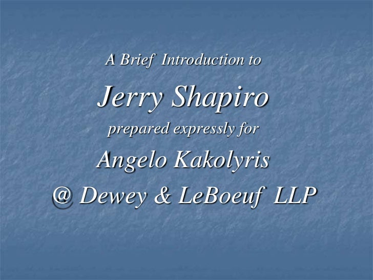 A Brief  Introduction to <br />Jerry Shapiro<br />prepared expressly for<br />Angelo Kakolyris<br />@ Dewey & LeBoeuf  LLP...