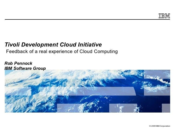 Tivoli Development Cloud Initiative Feedback of a real experience of Cloud Computing  Rob Pennock IBM Software Group      ...