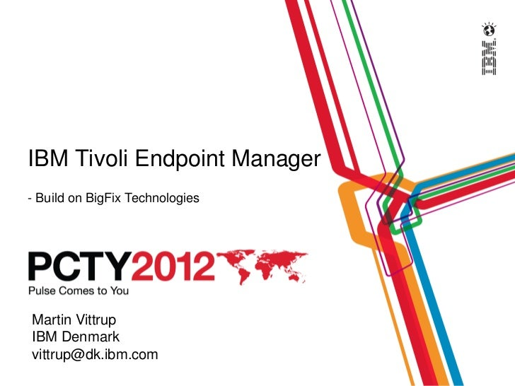 IBM Tivoli Endpoint Manager- Build on BigFix TechnologiesMartin VittrupIBM Denmarkvittrup@dk.ibm.com