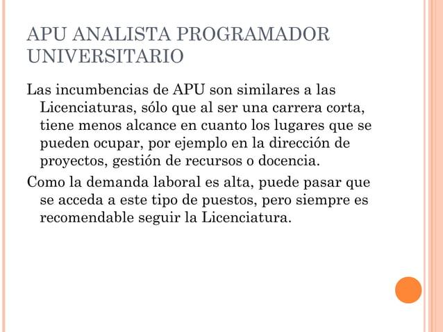 APU ANALISTA PROGRAMADOR UNIVERSITARIO Las incumbencias de APU son similares a las Licenciaturas, sólo que al ser una carr...