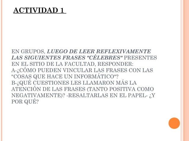 """ACTIVIDAD 1  EN GRUPOS, LUEGO DE LEER REFLEXIVAMENTE LAS SIGUIENTES FRASES """"CÉLEBRES"""" PRESENTES EN EL SITIO DE LA FACULTAD..."""