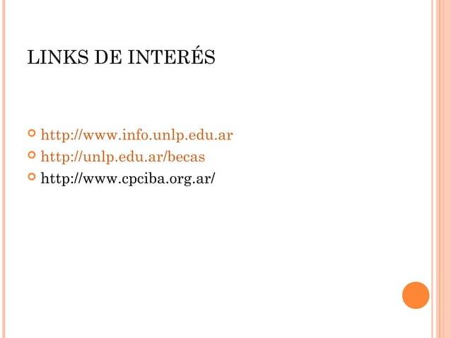 LINKS DE INTERÉS  http://www.info.unlp.edu.ar  http://unlp.edu.ar/becas  http://www.cpciba.org.ar/ 