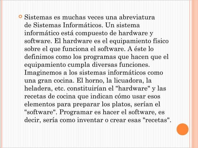   Sistemases muchas veces una abreviatura deSistemas Informáticos. Un sistema informático está compuesto de hardware y ...