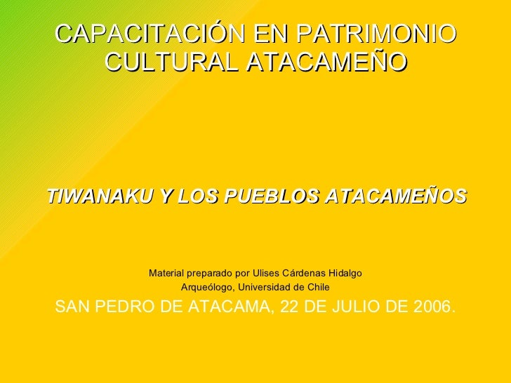 CAPACITACIÓN EN PATRIMONIO CULTURAL ATACAMEÑO <ul><li>TIWANAKU Y LOS PUEBLOS ATACAMEÑOS </li></ul><ul><li>Material prepara...