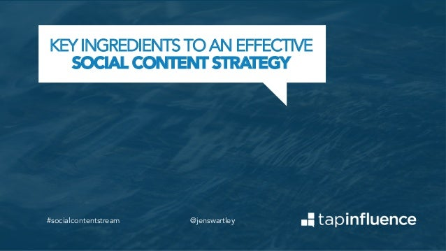 KEY INGREDIENTS TO AN EFFECTIVE SOCIAL CONTENT STRATEGY  #socialcontentstream  @jenswartley