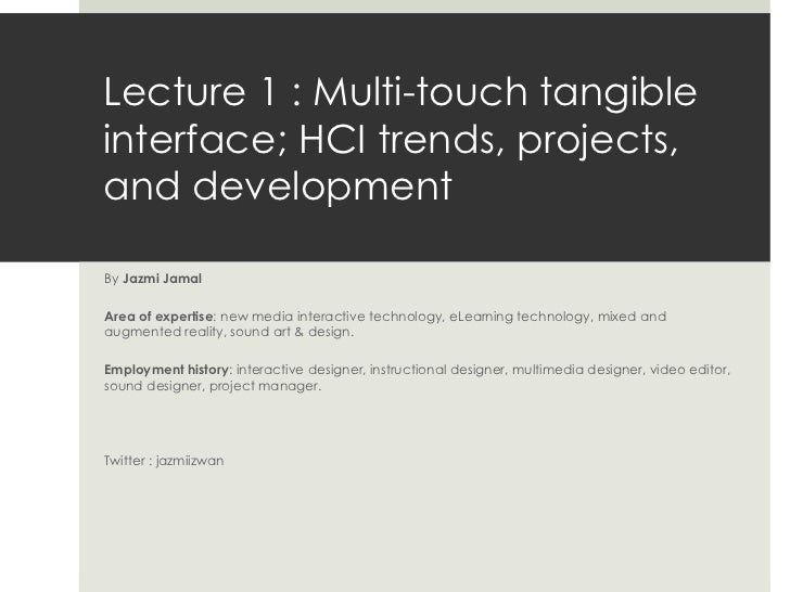 Lecture 1 : Multi-touch tangible interface; HCI trends, projects, and development  By  Jazmi Jamal Area of expertise : new...