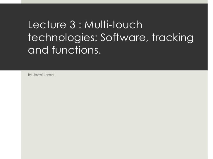 Lecture 3 : Multi-touch technologies: Software, tracking and functions. By Jazmi Jamal