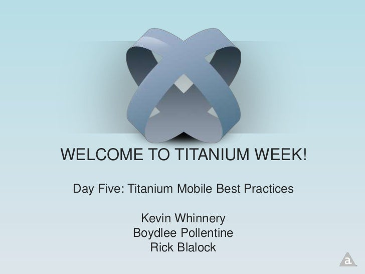 WELCOME TO TITANIUM WEEK! Day Five: Titanium Mobile Best Practices            Kevin Whinnery           Boydlee Pollentine ...