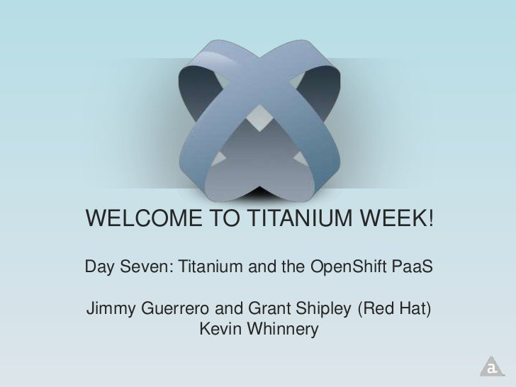 WELCOME TO TITANIUM WEEK!Day Seven: Titanium and the OpenShift PaaSJimmy Guerrero and Grant Shipley (Red Hat)             ...