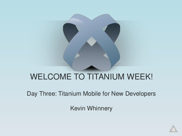 WELCOME TO TITANIUM WEEK!Day Three: Titanium Mobile for New Developers               Kevin Whinnery