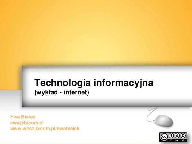 Technologia informacyjna (wykład - internet)  Ewa Białek ewa@bicom.pl www.whsz.bicom.pl/ewabialek