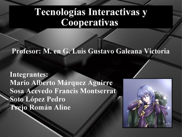 Tecnologías Interactivas y Cooperativas  Profesor:  M. en G. Luis Gustavo Galeana Victoria  Integrantes: Mario Alberto Már...