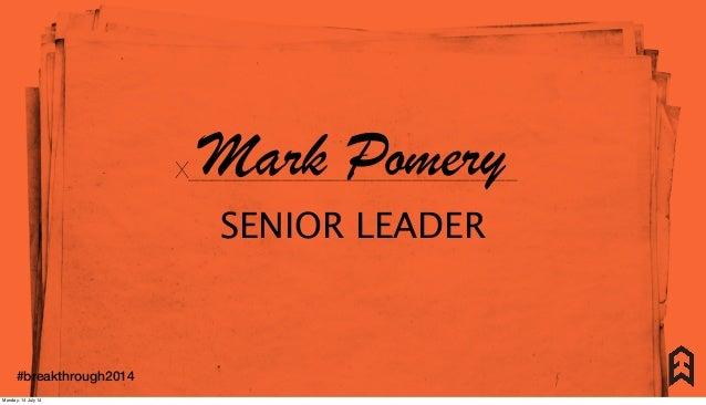 X____________________________Mark Pomery SENIOR LEADER X____________________________ #breakthrough2014 Monday, 14 July 14