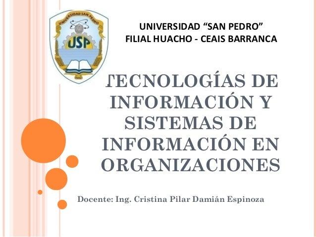 TECNOLOGÍAS DE INFORMACIÓN Y SISTEMAS DE INFORMACIÓN EN ORGANIZACIONES Docente: Ing. Cristina Pilar Damián Espinoza UNIVER...
