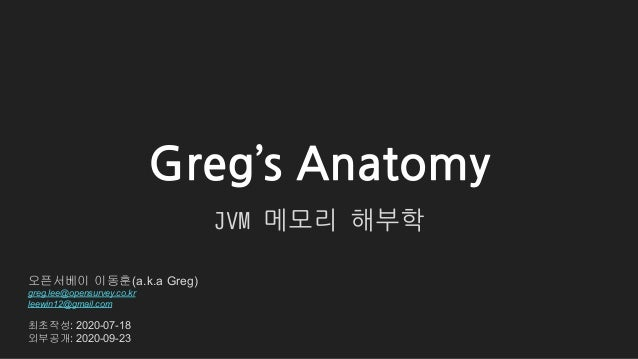 Greg's Anatomy JVM 메모리 해부학 오픈서베이 이동훈(a.k.a Greg) greg.lee@opensurvey.co.kr leewin12@gmail.com 최초작성: 2020-07-18 외부공개: 2020-...