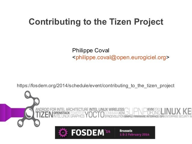 Contributing to the Tizen Project Philippe Coval <philippe.coval@open.eurogiciel.org>  https://fosdem.org/2014/schedule/ev...