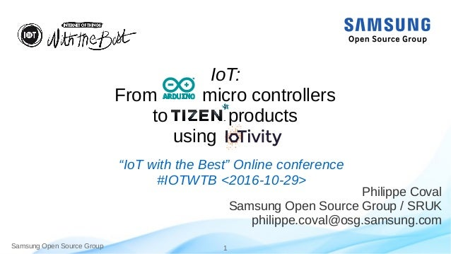 Samsung Open Source Group 1 IoT: From micro controllers to products using Philippe Coval Samsung Open Source Group / SRUK ...