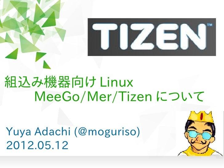 組込み機器向け Linux   MeeGo/Mer/Tizen についてYuya Adachi (@moguriso)2012.05.12