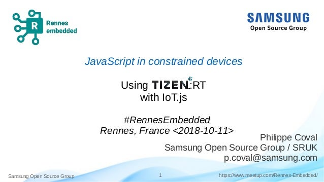 Samsung Open Source Group 1 https://www.meetup.com/Rennes-Embedded/ JavaScript in constrained devices Using :RT with IoT.j...