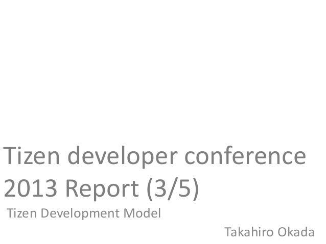 Tizen developer conference2013 Report (3/5)Tizen Development ModelTakahiro Okada