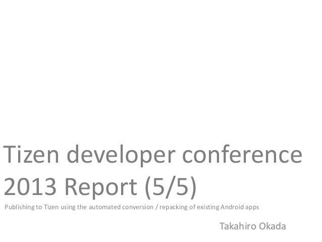 Tizen developer conference2013 Report (5/5)Publishing to Tizen using the automated conversion / repacking of existing Andr...
