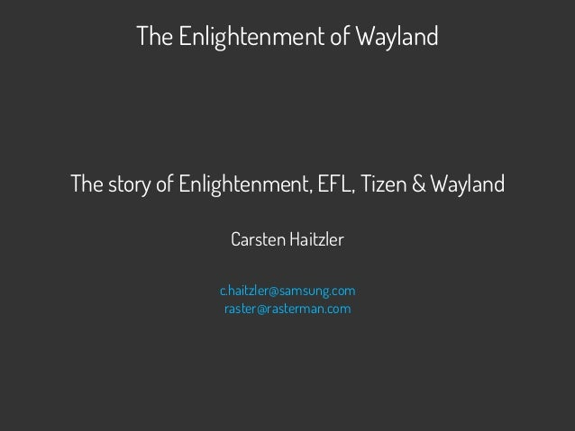 The Enlightenment of Wayland The story of Enlightenment, EFL, Tizen & Wayland Carsten Haitzler c.haitzler@samsung.com rast...