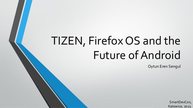 TIZEN, Firefox OS and the Future of Android Oytun Eren Sengul SmartDevCon, Katowice, 2013.
